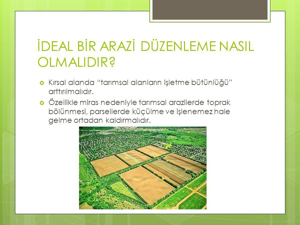 """İDEAL BİR ARAZİ DÜZENLEME NASIL OLMALIDIR?  Kırsal alanda """"tarımsal alanların işletme bütünlüğü"""" arttırılmalıdır.  Özellikle miras nedeniyle tarımsa"""