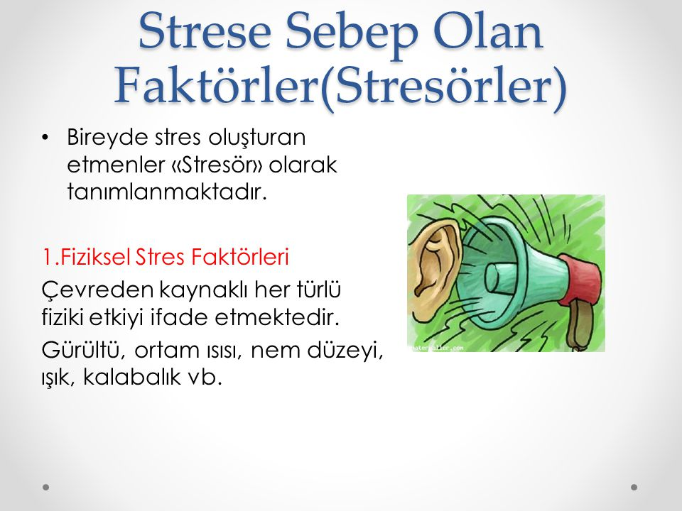 Strese Sebep Olan Faktörler(Stresörler) Bireyde stres oluşturan etmenler «Stresör» olarak tanımlanmaktadır. 1.Fiziksel Stres Faktörleri Çevreden kayna