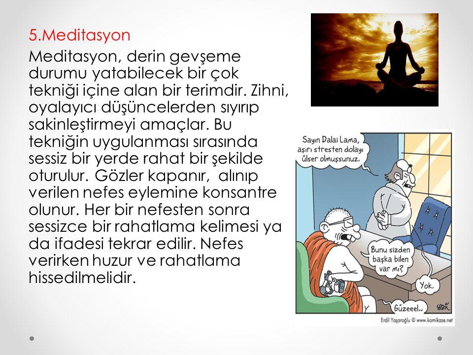 5.Meditasyon Meditasyon, derin gevşeme durumu yatabilecek bir çok tekniği içine alan bir terimdir. Zihni, oyalayıcı düşüncelerden sıyırıp sakinleştirm
