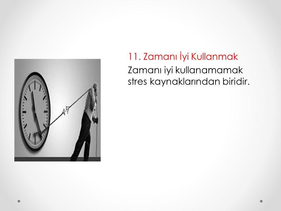 11. Zamanı İyi Kullanmak Zamanı iyi kullanamamak stres kaynaklarından biridir.