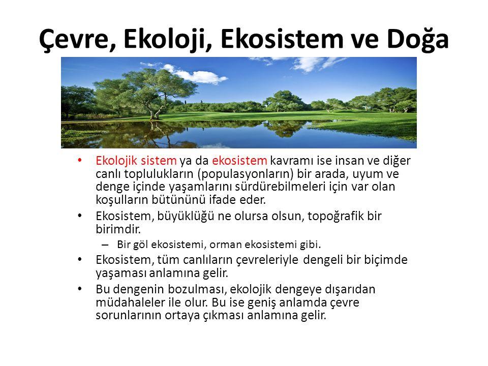 Çevre, Ekoloji, Ekosistem ve Doğa Ekolojik sistem ya da ekosistem kavramı ise insan ve diğer canlı toplulukların (populasyonların) bir arada, uyum ve