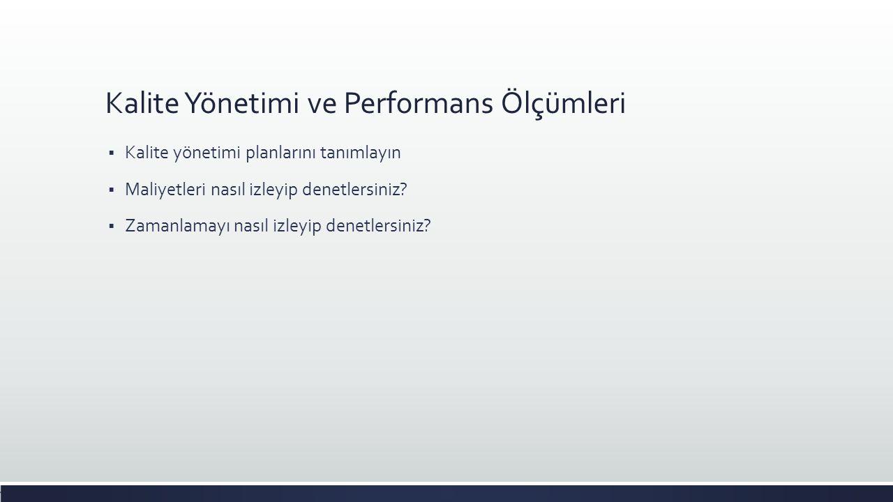 Kalite Yönetimi ve Performans Ölçümleri  Kalite yönetimi planlarını tanımlayın  Maliyetleri nasıl izleyip denetlersiniz?  Zamanlamayı nasıl izleyip