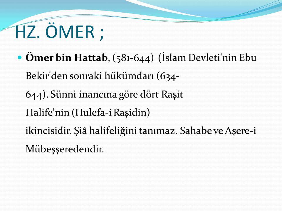 HZ. ÖMER ; Ömer bin Hattab, (581-644) ) İslam Devleti'nin Ebu Bekir'den sonraki hükümdarı (634- 644). Sünni inancına göre dört Raşit Halife'nin (Hulef