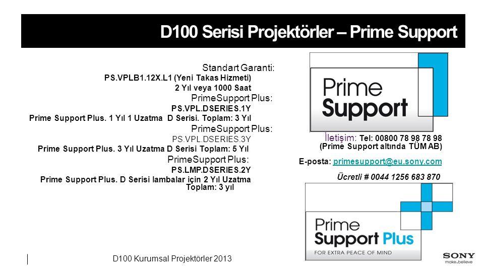 D100 Kurumsal Projektörler 2013 D100 Serisi Projektörler – Prime Support Standart Garanti: PS.VPLB1.12X.L1 (Yeni Takas Hizmeti) 2 Yıl veya 1000 Saat PrimeSupport Plus: PS.VPL.DSERIES.1Y Prime Support Plus.