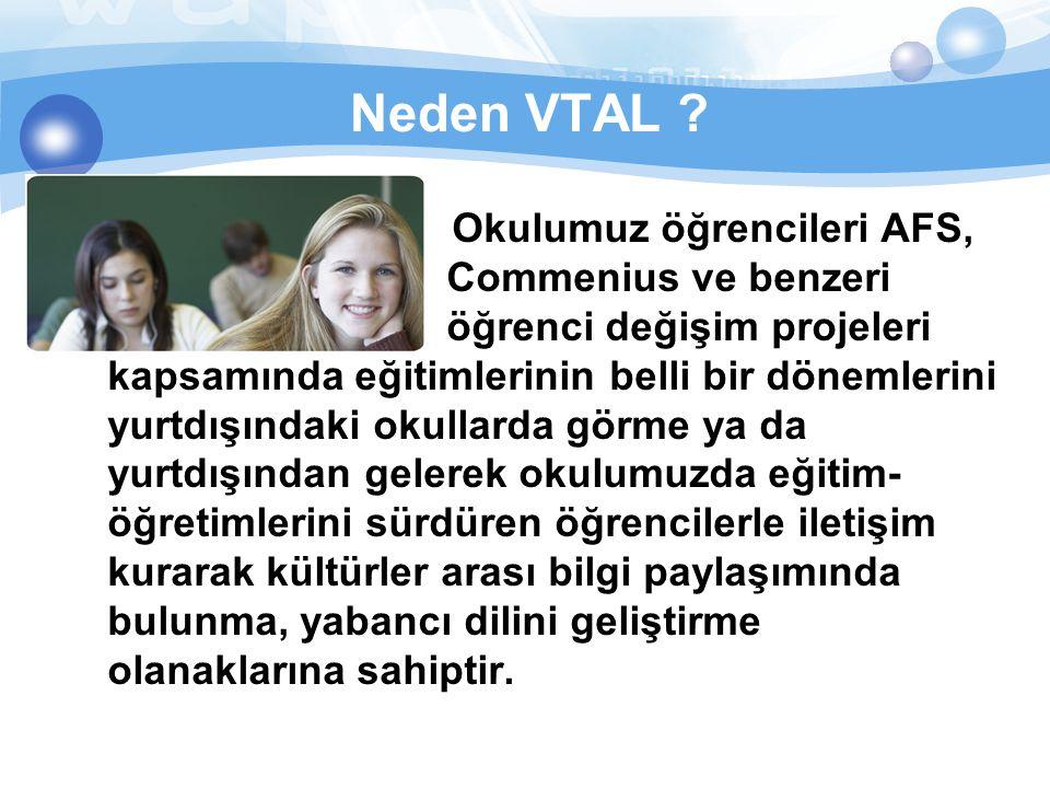 Neden VTAL ? Okulumuz öğrencileri AFS, Commenius ve benzeri öğrenci değişim projeleri kapsamında eğitimlerinin belli bir dönemlerini yurtdışındaki oku