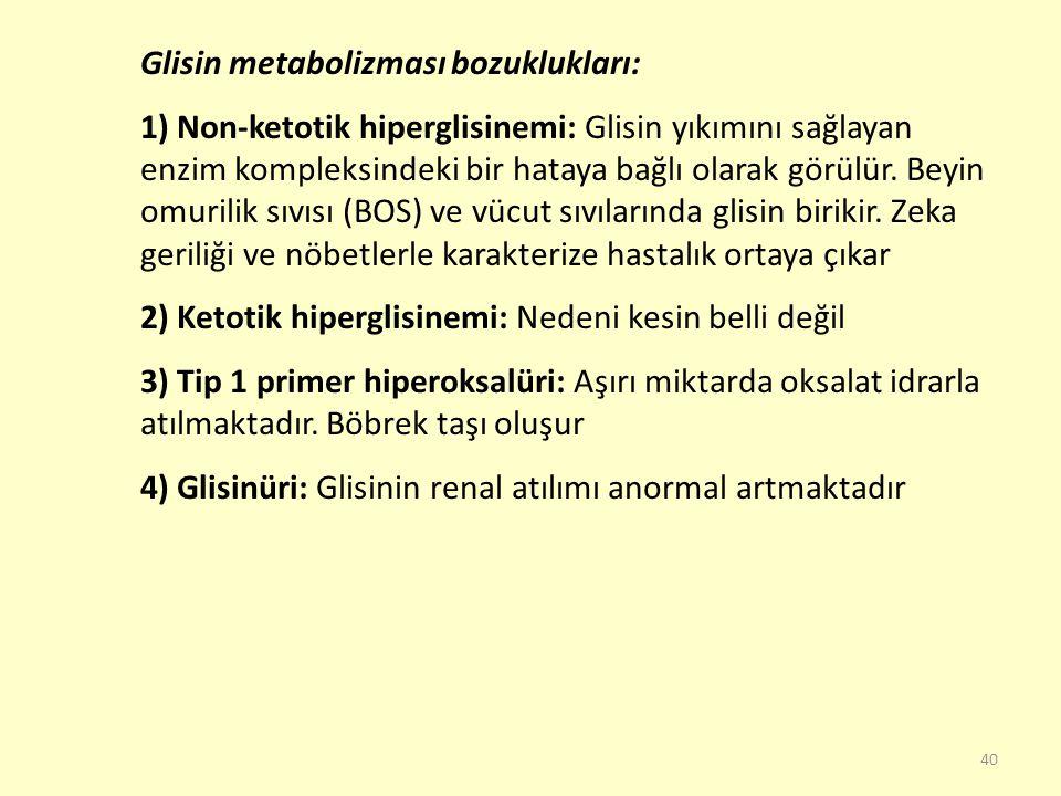40 Glisin metabolizması bozuklukları: 1) Non-ketotik hiperglisinemi: Glisin yıkımını sağlayan enzim kompleksindeki bir hataya bağlı olarak görülür. Be
