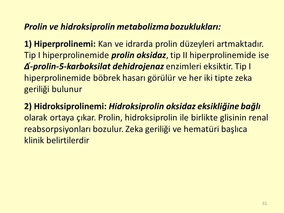 61 Prolin ve hidroksiprolin metabolizma bozuklukları: 1) Hiperprolinemi: Kan ve idrarda prolin düzeyleri artmaktadır. Tip I hiperprolinemide prolin ok