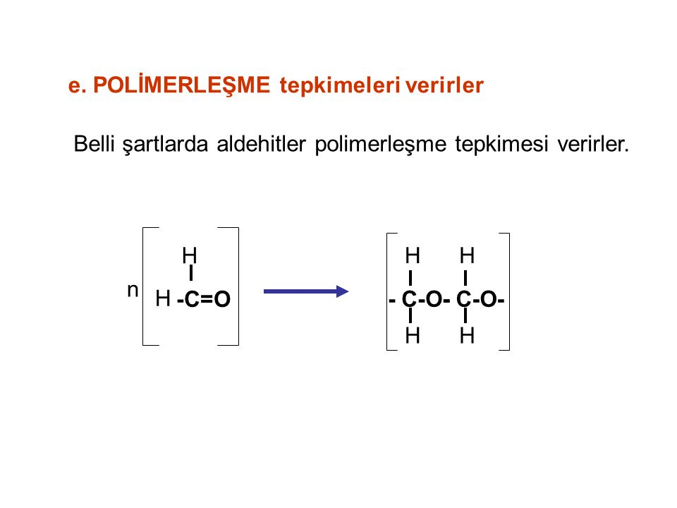 e.POLİMERLEŞME tepkimeleri verirler Belli şartlarda aldehitler polimerleşme tepkimesi verirler.