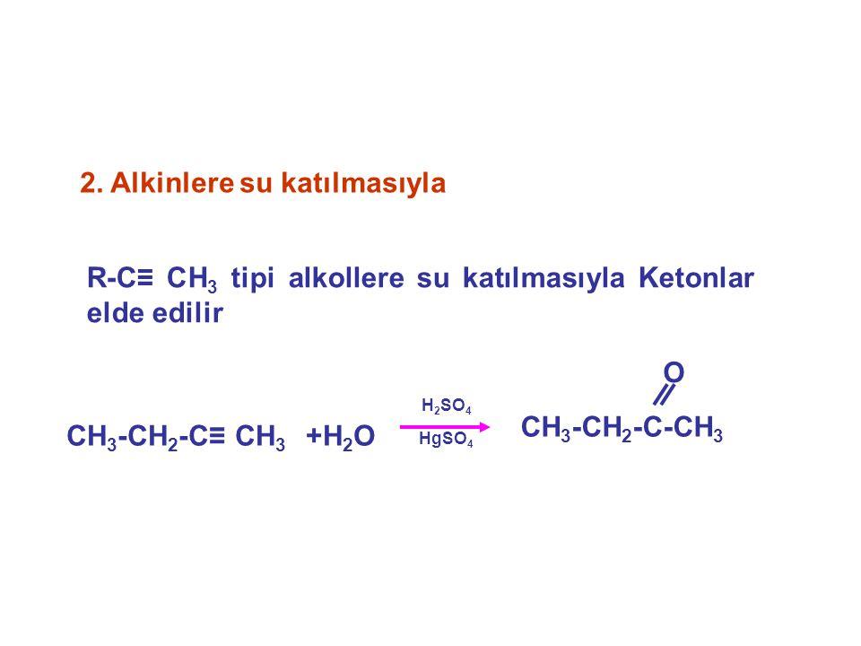 2. Alkinlere su katılmasıyla CH 3 -CH 2 -C≡ CH 3 +H 2 O H 2 SO 4 HgSO 4 CH 3 -CH 2 -C-CH 3 O R-C≡ CH 3 tipi alkollere su katılmasıyla Ketonlar elde ed