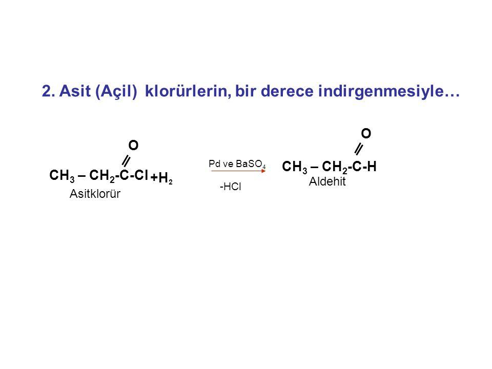 2. Asit (Açil) klorürlerin, bir derece indirgenmesiyle… O CH 3 – CH 2 -C-Cl Asitklorür O CH 3 – CH 2 -C-H Aldehit Pd ve BaSO 4 +H 2 -HCl