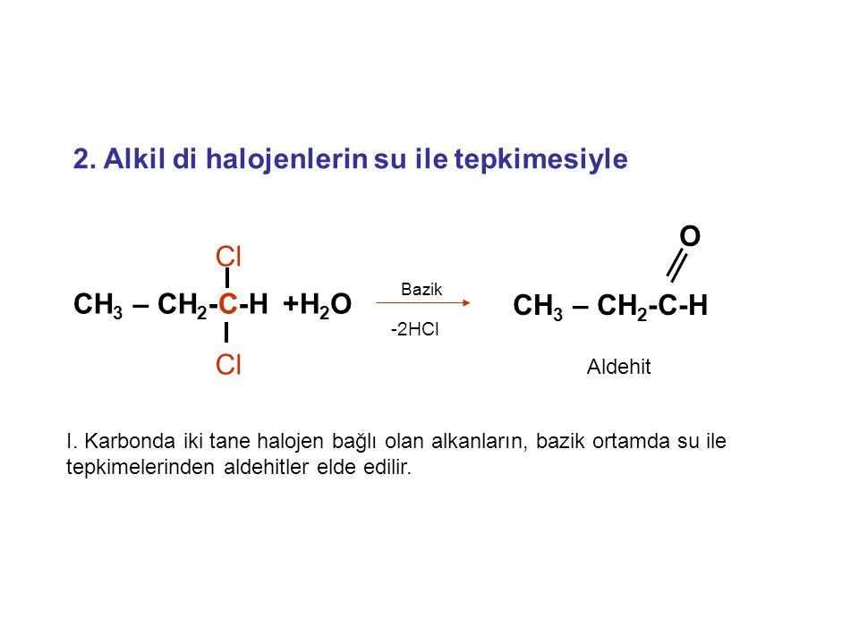 2. Alkil di halojenlerin su ile tepkimesiyle O CH 3 – CH 2 -C-H Aldehit +H 2 O Bazik -2HCl CH 3 – CH 2 -C-H Cl I. Karbonda iki tane halojen bağlı olan