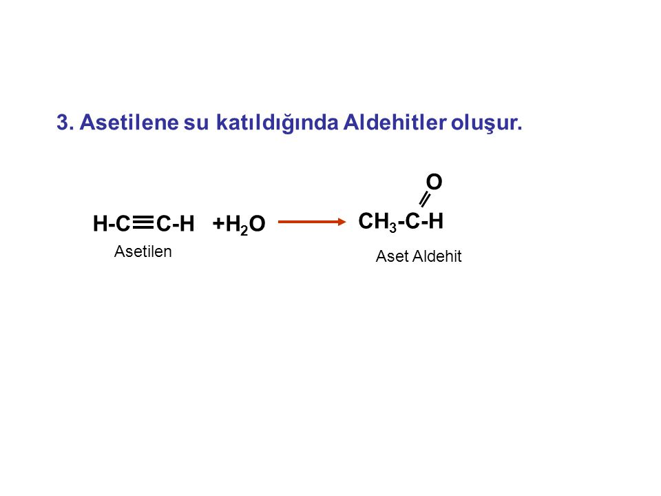 3. Asetilene su katıldığında Aldehitler oluşur. Aset Aldehit +H 2 OH-C C-H CH 3 -C-H O Asetilen