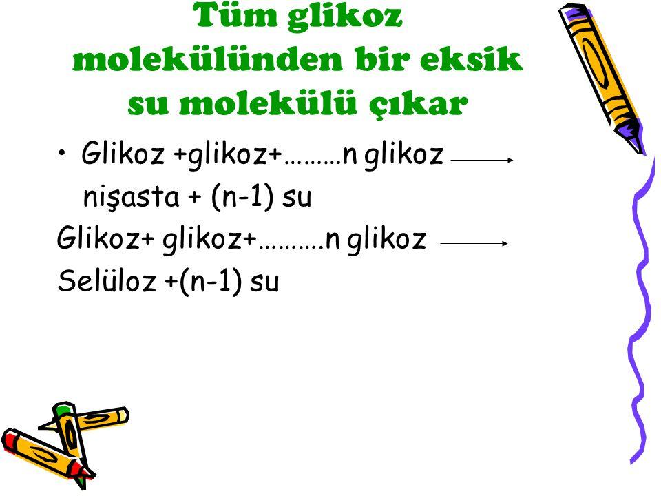 Tüm glikoz molekülünden bir eksik su molekülü çıkar Glikoz +glikoz+………n glikoz nişasta + (n-1) su Glikoz+ glikoz+……….n glikoz Selüloz +(n-1) su