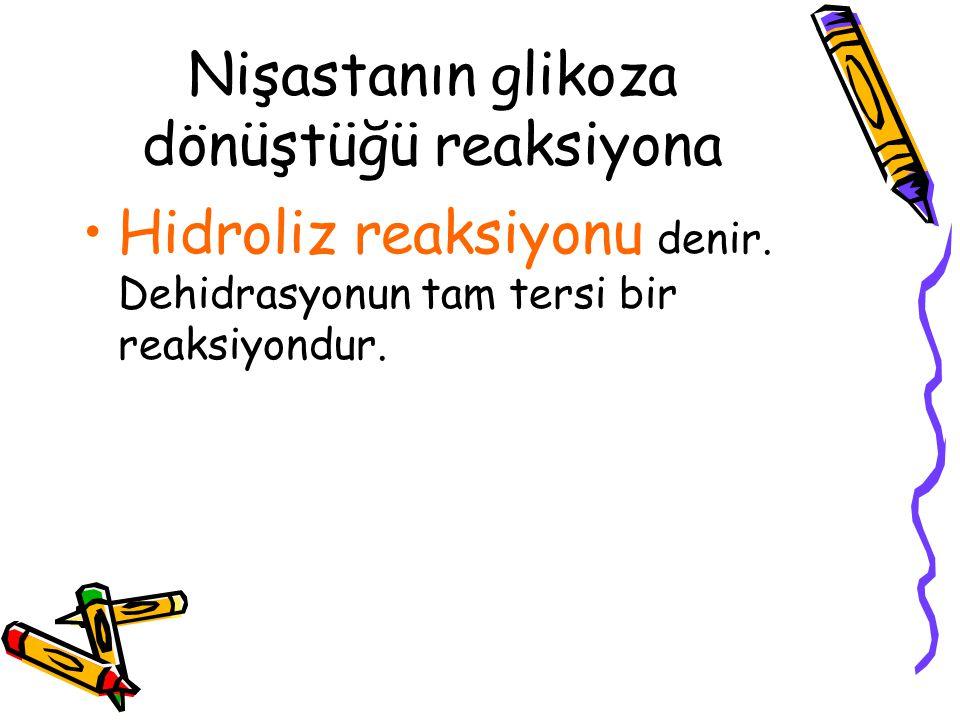 Nişastanın glikoza dönüştüğü reaksiyona Hidroliz reaksiyonu denir. Dehidrasyonun tam tersi bir reaksiyondur.