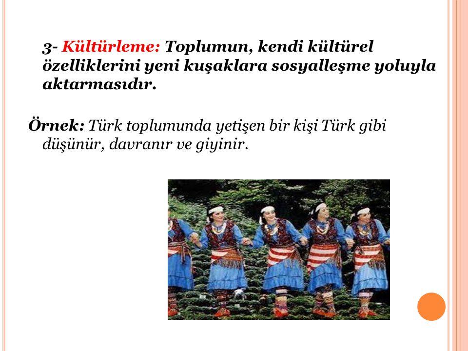 3- Kültürleme: Toplumun, kendi kültürel özelliklerini yeni kuşaklara sosyalleşme yoluyla aktarmasıdır. Örnek: Türk toplumunda yetişen bir kişi Türk gi