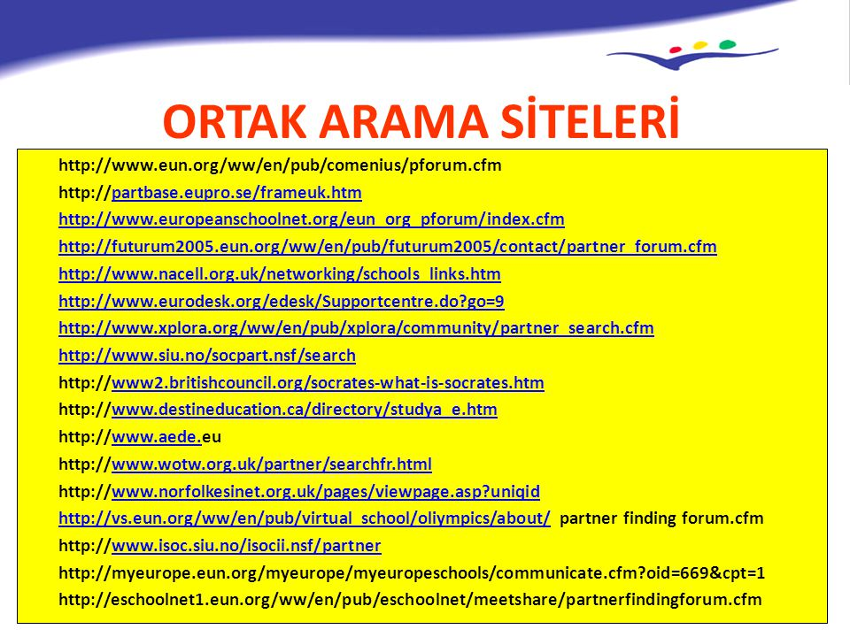 ORTAK ARAMA SİTELERİ http://www.eun.org/ww/en/pub/comenius/pforum.cfm http://partbase.eupro.se/frameuk.htmpartbase.eupro.se/frameuk.htm http://www.europeanschoolnet.org/eun_org_pforum/index.cfm http://futurum2005.eun.org/ww/en/pub/futurum2005/contact/partner_forum.cfm http://www.nacell.org.uk/networking/schools_links.htm http://www.eurodesk.org/edesk/Supportcentre.do go=9 http://www.xplora.org/ww/en/pub/xplora/community/partner_search.cfm http://www.siu.no/socpart.nsf/search http://www2.britishcouncil.org/socrates-what-is-socrates.htmwww2.britishcouncil.org/socrates-what-is-socrates.htm http://www.destineducation.ca/directory/studya_e.htmwww.destineducation.ca/directory/studya_e.htm http://www.aede.euwww.aede.