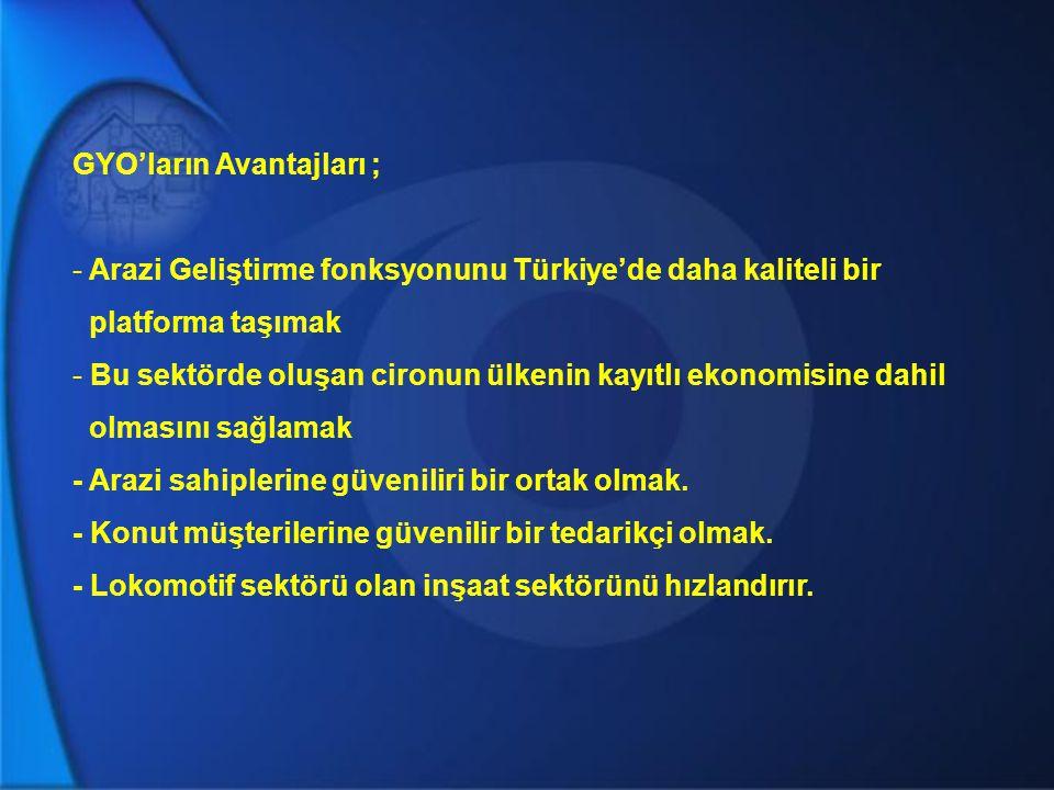 GYO'ların Avantajları ; - Arazi Geliştirme fonksyonunu Türkiye'de daha kaliteli bir platforma taşımak - Bu sektörde oluşan cironun ülkenin kayıtlı eko