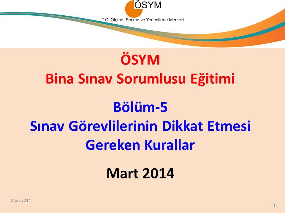 ÖSYM Bina Sınav Sorumlusu Eğitimi Bölüm-5 Sınav Görevlilerinin Dikkat Etmesi Gereken Kurallar Mart 2014 111 Mart 2014