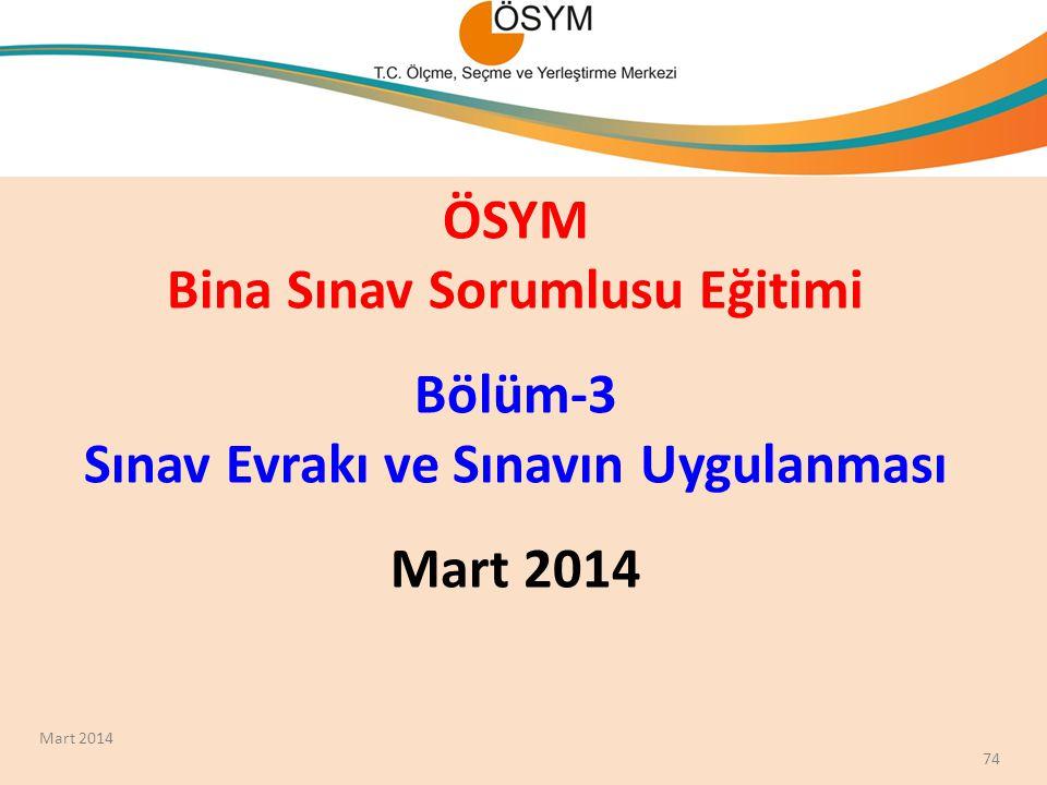ÖSYM Bina Sınav Sorumlusu Eğitimi Bölüm-3 Sınav Evrakı ve Sınavın Uygulanması Mart 2014 74 Mart 2014