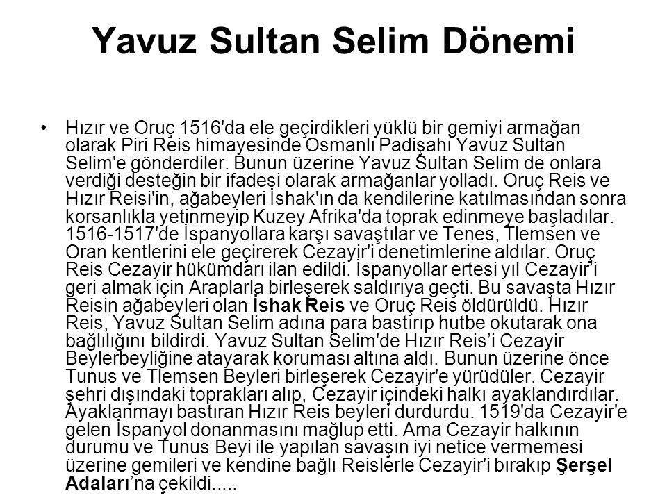 Yavuz Sultan Selim Dönemi Hızır ve Oruç 1516'da ele geçirdikleri yüklü bir gemiyi armağan olarak Piri Reis himayesinde Osmanlı Padişahı Yavuz Sultan S