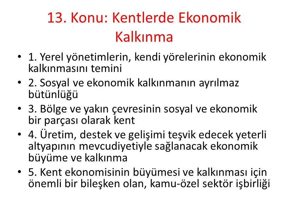 13. Konu: Kentlerde Ekonomik Kalkınma 1. Yerel yönetimlerin, kendi yörelerinin ekonomik kalkınmasını temini 2. Sosyal ve ekonomik kalkınmanın ayrılmaz