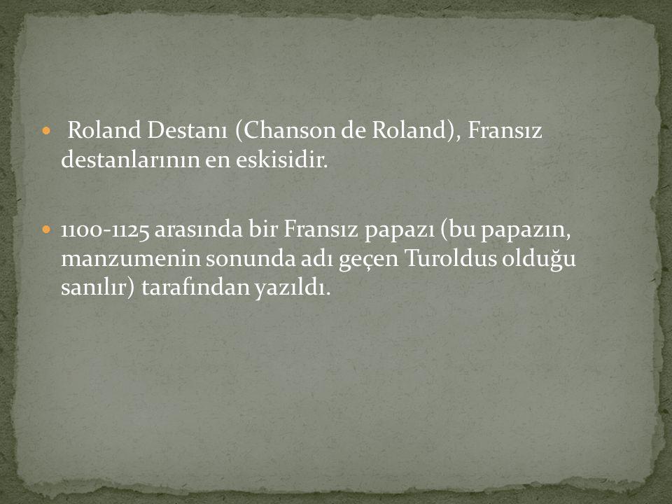 Roland Destanı (Chanson de Roland), Fransız destanlarının en eskisidir. 1100-1125 arasında bir Fransız papazı (bu papazın, manzumenin sonunda adı geçe
