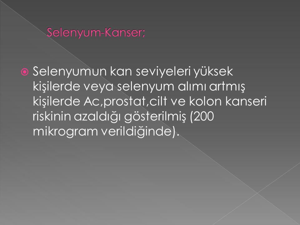  Selenyumun kan seviyeleri yüksek kişilerde veya selenyum alımı artmış kişilerde Ac,prostat,cilt ve kolon kanseri riskinin azaldığı gösterilmiş (200
