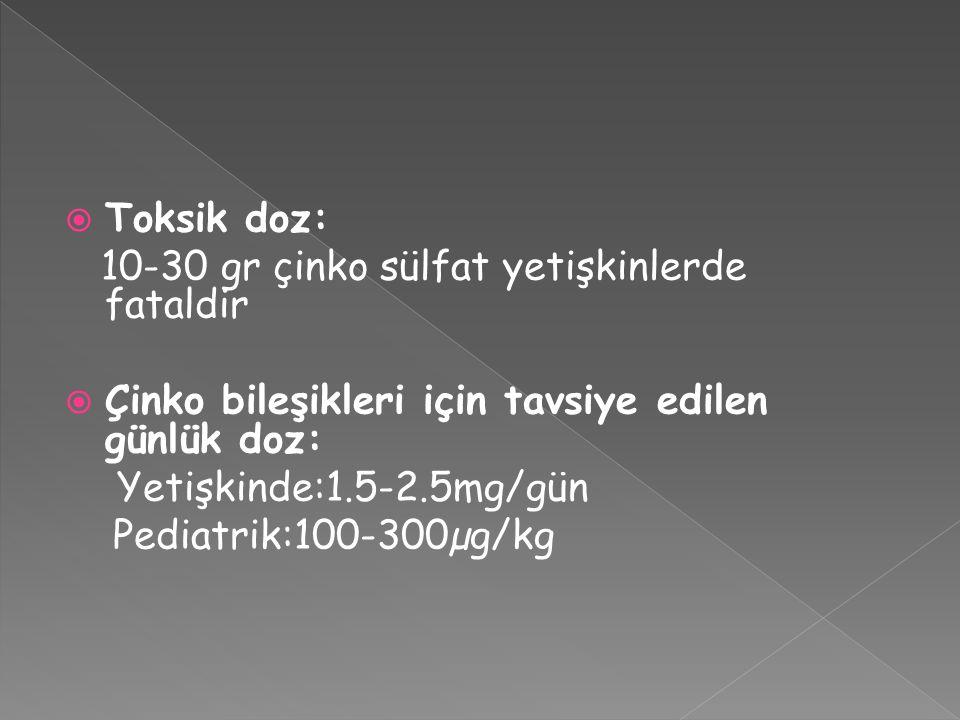  Toksik doz: 10-30 gr çinko sülfat yetişkinlerde fataldir  Çinko bileşikleri için tavsiye edilen günlük doz: Yetişkinde:1.5-2.5mg/gün Pediatrik:100-