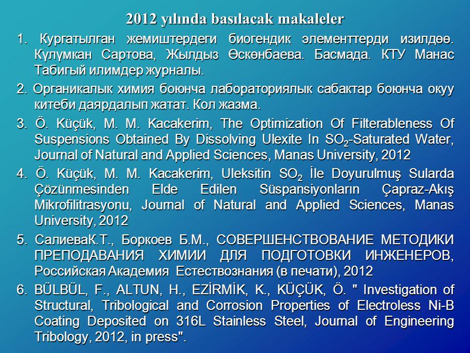 2012 yılında basılacak makaleler 1. Кургатылган жемиштердеги биогендик элементтерди изилдөө. Күлүмкан Сартова, Жылдыз Өскөнбаева. Басмада. КТУ Манас Т