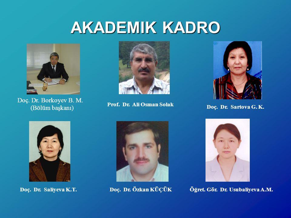 AKADEMIK KADRO Doç. Dr. Borkoyev B. M. (Bölüm başkanı) Prof. Dr. Ali Osman Solak Doç. Dr. Sartova G. K. Doç. Dr. Saliyeva K.T.Öğret. Gör. Dr. Usubaliy