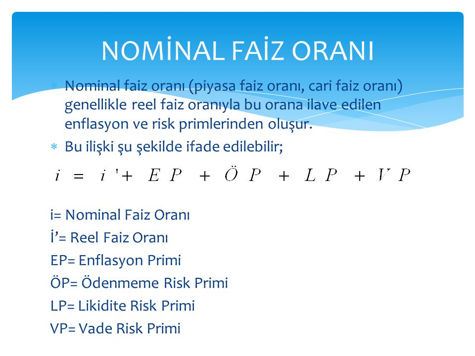  Nominal faiz oranı (piyasa faiz oranı, cari faiz oranı) genellikle reel faiz oranıyla bu orana ilave edilen enflasyon ve risk primlerinden oluşur.