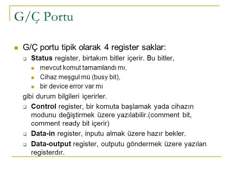 G/Ç Portu G/Ç portu tipik olarak 4 register saklar:  Status register, birtakım bitler içerir. Bu bitler, mevcut komut tamamlandı mı, Cihaz meşgul mü