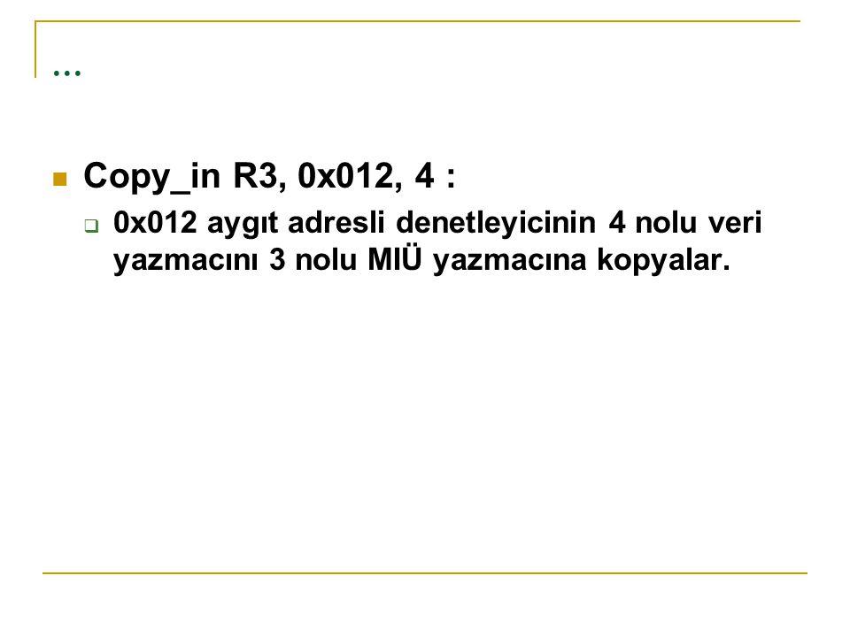 ... Copy_in R3, 0x012, 4 :  0x012 aygıt adresli denetleyicinin 4 nolu veri yazmacını 3 nolu MIÜ yazmacına kopyalar.