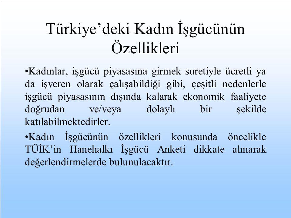 Türkiye'deki Kadın İşgücünün Özellikleri Kadınlar, işgücü piyasasına girmek suretiyle ücretli ya da işveren olarak çalışabildiği gibi, çeşitli nedenlerle işgücü piyasasının dışında kalarak ekonomik faaliyete doğrudan ve/veya dolaylı bir şekilde katılabilmektedirler.