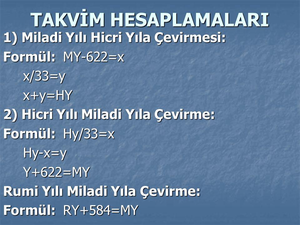 TAKVİM HESAPLAMALARI 1) Miladi Yılı Hicri Yıla Çevirmesi: Formül:MY-622=x x/33=yx+y=HY 2) Hicri Yılı Miladi Yıla Çevirme: Formül: Hy/33=x Hy-x=yY+622=