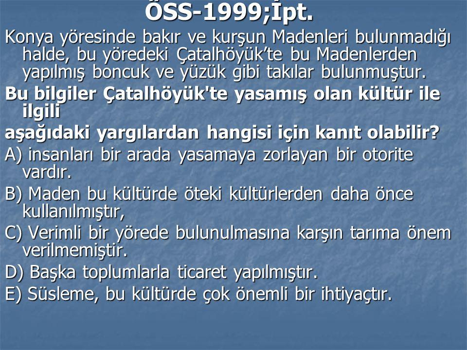 ÖSS-1999;İpt. ÖSS-1999;İpt. Konya yöresinde bakır ve kurşun Madenleri bulunmadığı halde, bu yöredeki Çatalhöyük'te bu Madenlerden yapılmış boncuk ve y