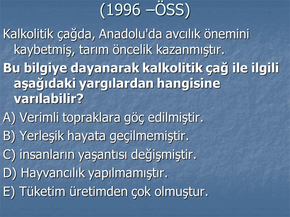 (1996 –ÖSS) Kalkolitik çağda, Anadolu'da avcılık önemini kaybetmiş, tarım öncelik kazanmıştır. Bu bilgiye dayanarak kalkolitik çağ ile ilgili aşağıdak