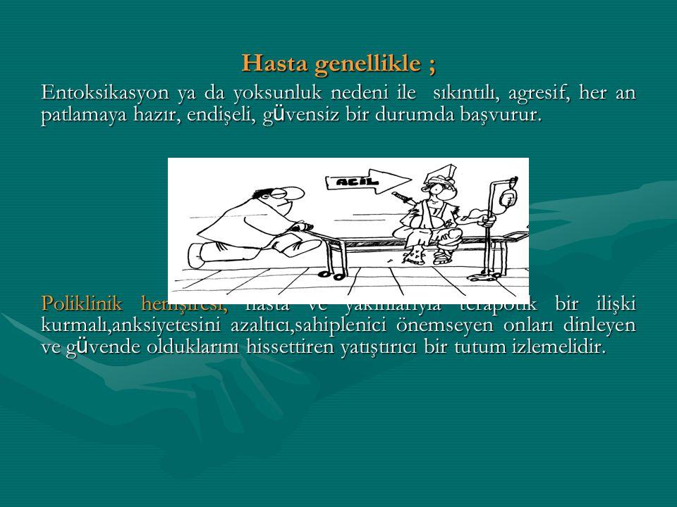 Hasta genellikle ; Entoksikasyon ya da yoksunluk nedeni ile sıkıntılı, agresif, her an patlamaya hazır, endişeli, g ü vensiz bir durumda başvurur. Pol