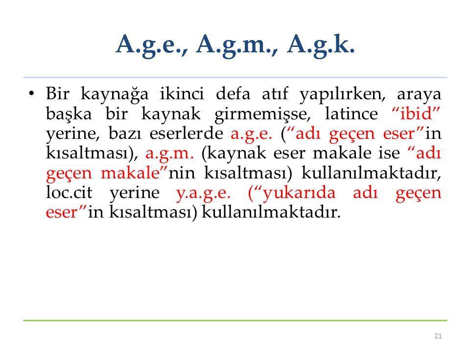 """A.g.e., A.g.m., A.g.k. Bir kaynağa ikinci defa atıf yapılırken, araya başka bir kaynak girmemişse, latince """"ibid"""" yerine, bazı eserlerde a.g.e. (""""adı"""