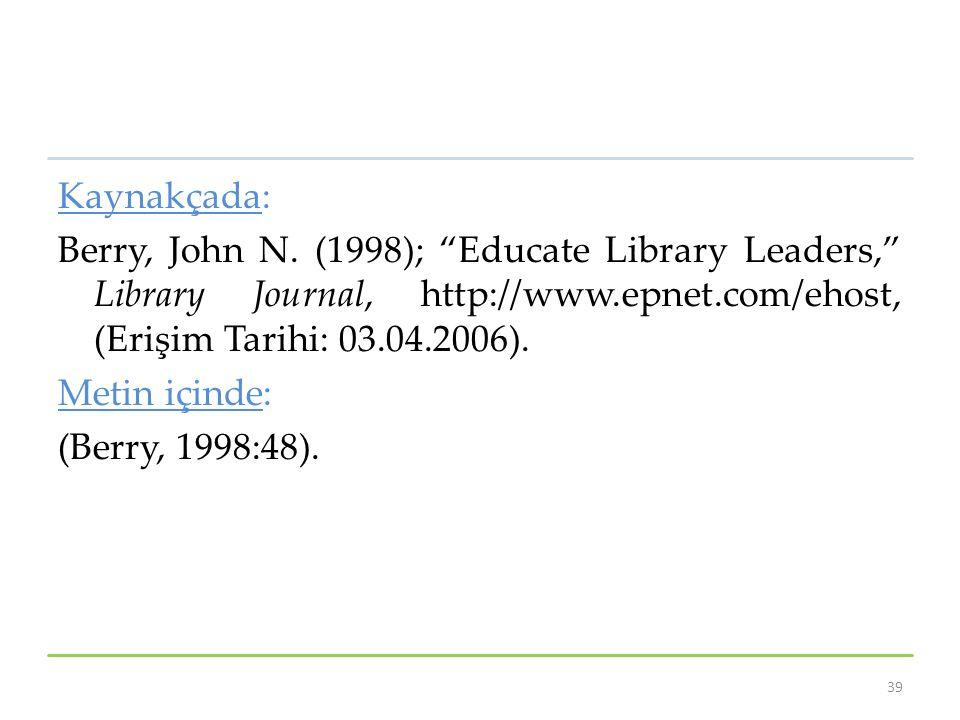 "Kaynakçada: Berry, John N. (1998); ""Educate Library Leaders,"" Library Journal, http://www.epnet.com/ehost, (Erişim Tarihi: 03.04.2006). Metin içinde:"