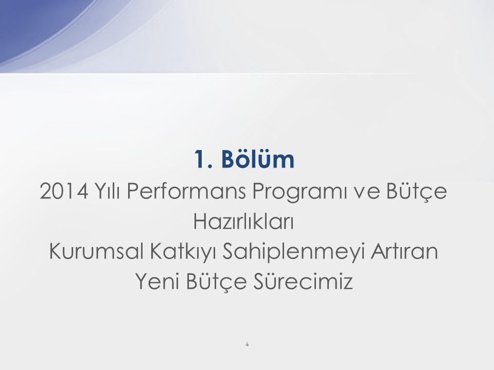 4 1. Bölüm 2014 Yılı Performans Programı ve Bütçe Hazırlıkları Kurumsal Katkıyı Sahiplenmeyi Artıran Yeni Bütçe Sürecimiz