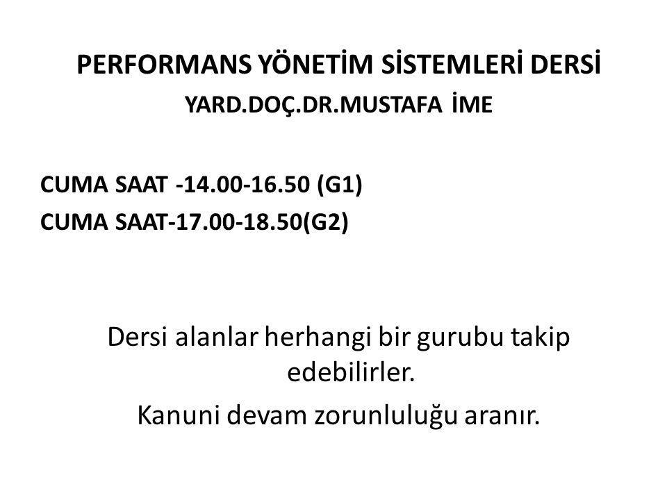 PERFORMANS YÖNETİM SİSTEMLERİ DERSİ YARD.DOÇ.DR.MUSTAFA İME CUMA SAAT -14.00-16.50 (G1) CUMA SAAT-17.00-18.50(G2) Dersi alanlar herhangi bir gurubu takip edebilirler.