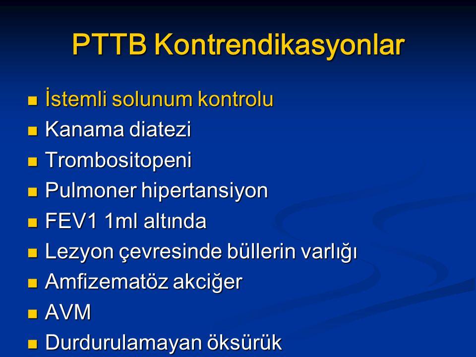 PTTB Kontrendikasyonlar İstemli solunum kontrolu İstemli solunum kontrolu Kanama diatezi Kanama diatezi Trombositopeni Trombositopeni Pulmoner hipertansiyon Pulmoner hipertansiyon FEV1 1ml altında FEV1 1ml altında Lezyon çevresinde büllerin varlığı Lezyon çevresinde büllerin varlığı Amfizematöz akciğer Amfizematöz akciğer AVM AVM Durdurulamayan öksürük Durdurulamayan öksürük