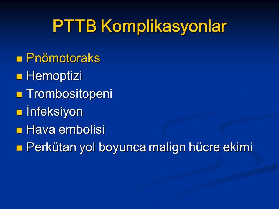 PTTB Komplikasyonlar Pnömotoraks Pnömotoraks Hemoptizi Hemoptizi Trombositopeni Trombositopeni İnfeksiyon İnfeksiyon Hava embolisi Hava embolisi Perkütan yol boyunca malign hücre ekimi Perkütan yol boyunca malign hücre ekimi