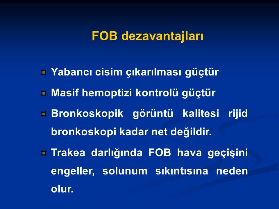 FOB dezavantajları Yabancı cisim çıkarılması güçtür Masif hemoptizi kontrolü güçtür Bronkoskopik görüntü kalitesi rijid bronkoskopi kadar net değildir