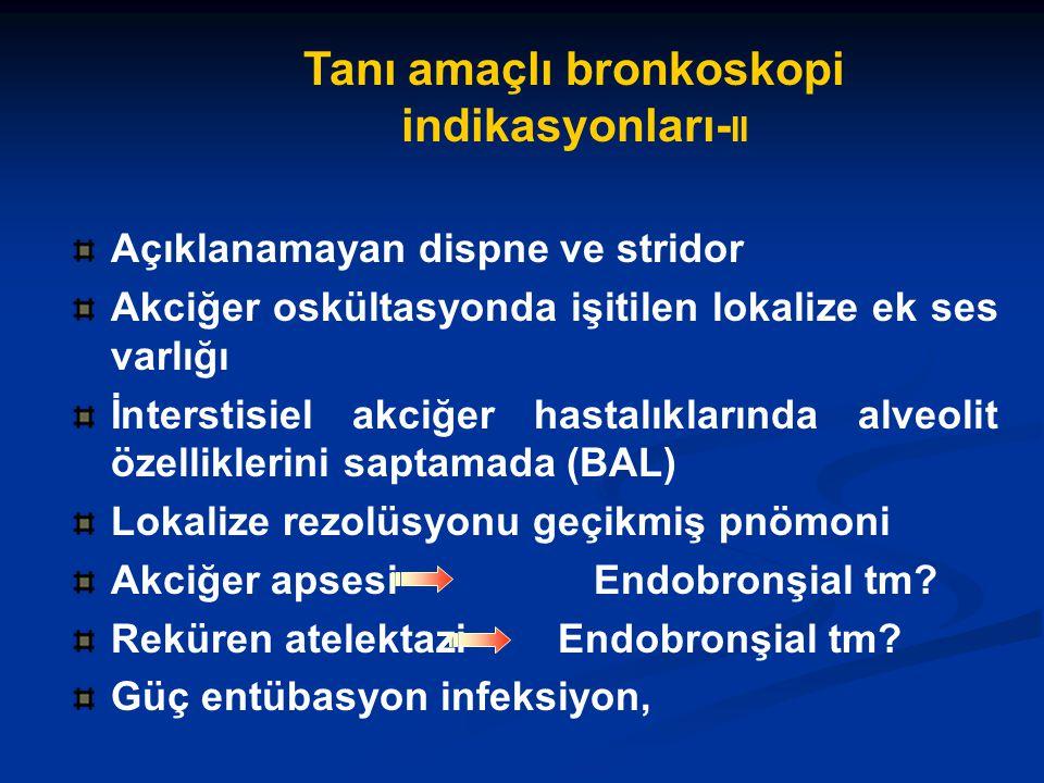 Tanı amaçlı bronkoskopi indikasyonları- II Açıklanamayan dispne ve stridor Akciğer oskültasyonda işitilen lokalize ek ses varlığı İnterstisiel akciğer hastalıklarında alveolit özelliklerini saptamada (BAL) Lokalize rezolüsyonu geçikmiş pnömoni Akciğer apsesiEndobronşial tm.