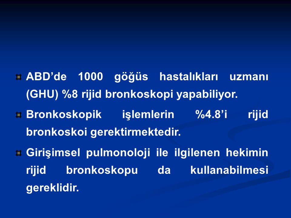ABD'de 1000 göğüs hastalıkları uzmanı (GHU) %8 rijid bronkoskopi yapabiliyor. Bronkoskopik işlemlerin %4.8'i rijid bronkoskoi gerektirmektedir. Girişi