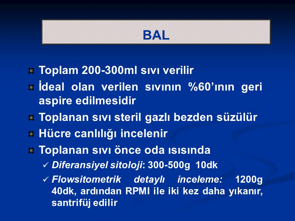 BAL Toplam 200-300ml sıvı verilir İdeal olan verilen sıvının %60'ının geri aspire edilmesidir Toplanan sıvı steril gazlı bezden süzülür Hücre canlılığı incelenir Toplanan sıvı önce oda ısısında Diferansiyel sitoloji: 300-500g 10dk Flowsitometrik detaylı inceleme: 1200g 40dk, ardından RPMI ile iki kez daha yıkanır, santrifüj edilir