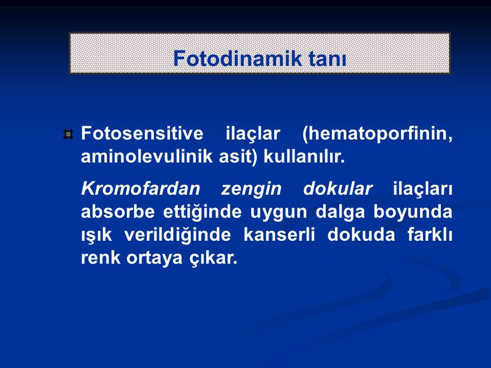 Fotodinamik tanı Fotosensitive ilaçlar (hematoporfinin, aminolevulinik asit) kullanılır. Kromofardan zengin dokular ilaçları absorbe ettiğinde uygun d