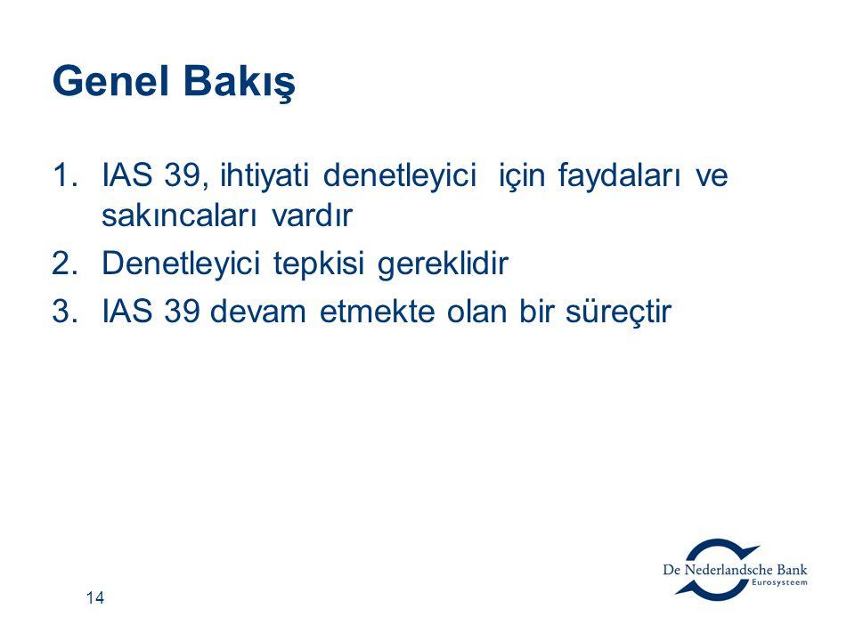 14 Genel Bakış 1.IAS 39, ihtiyati denetleyici için faydaları ve sakıncaları vardır 2.Denetleyici tepkisi gereklidir 3.IAS 39 devam etmekte olan bir sü
